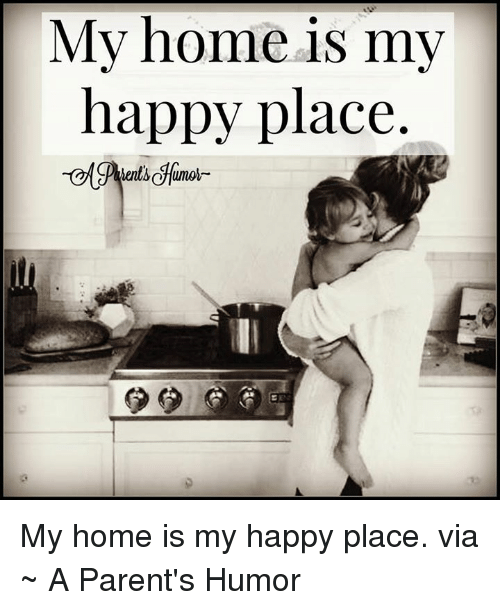 Parenting Humor: My home is my  happy place My home is my happy place.  via ~ A Parent's Humor