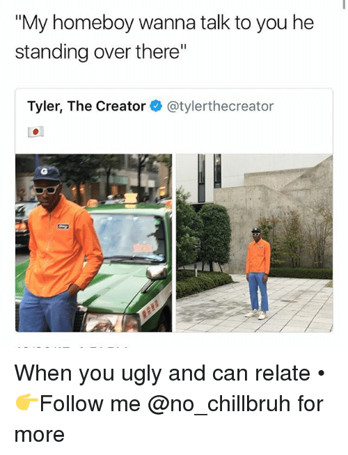 """Funny, Tyler the Creator, and Ugly: """"My homeboy wanna talk to you he  standing over there""""  Tyler, The Creator@tylerthecreator When you ugly and can relate • 👉Follow me @no_chillbruh for more"""