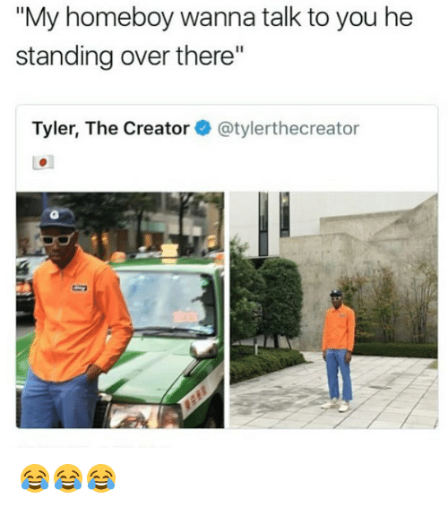 """Memes, Tyler the Creator, and Homeboy: """"My homeboy wanna talk to you he  standing over there""""  Tyler, The Creator·@tylerthecreator 😂😂😂"""