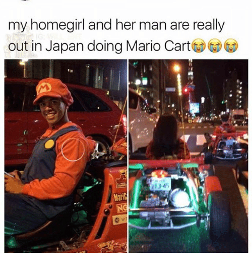 mario cart: my homegirl and her man are really  out in Japan doing Mario Cart  1345