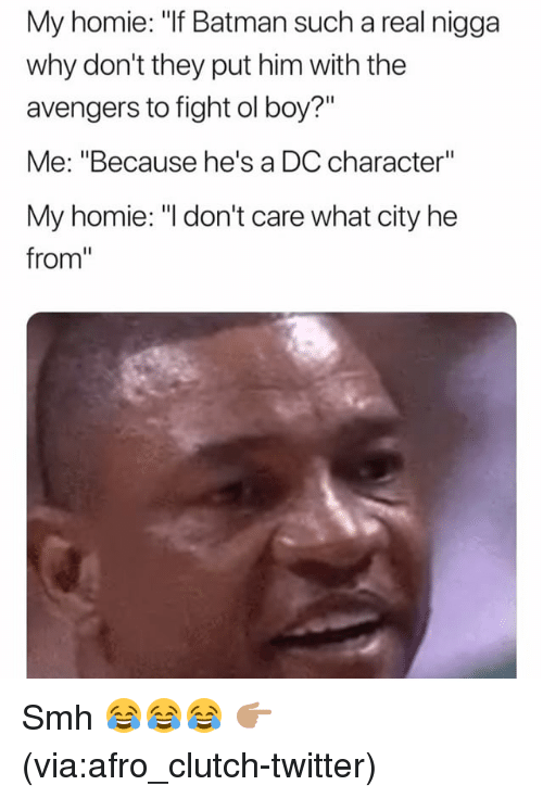 "Batman, Funny, and Homie: My homie: ""If Batman such a real nigga  why don't they put him with the  avengers to fight ol boy?""  Me: ""Because he's a DC character""  My homie: ""I don't care what city he  from"" Smh 😂😂😂 👉🏽(via:afro_clutch-twitter)"