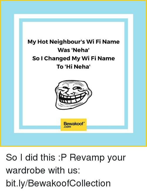 Memes, Wifi, and 🤖: My Hot Neighbour's WiFi Name  Was 'Neha'  So I Changed My WiFi Name  To 'Hi Neha'  Bewakoof  .com So I did this :P   Revamp your wardrobe with us: bit.ly/BewakoofCollection