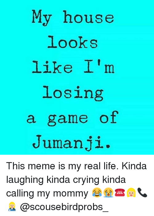 Crying, Life, and Meme: My house  looks  like I'm  losing  a game of  Jumanji This meme is my real life. Kinda laughing kinda crying kinda calling my mommy 😂😭☎️👱🏼♀️📞👩🏼⚕️ @scousebirdprobs_