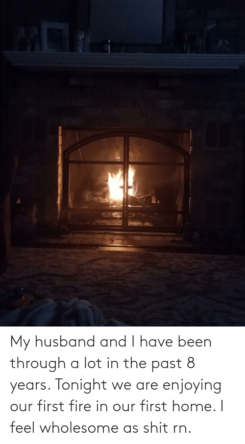 Been Through A Lot: My husband and I have been through a lot in the past 8 years. Tonight we are enjoying our first fire in our first home. I feel wholesome as shit rn.