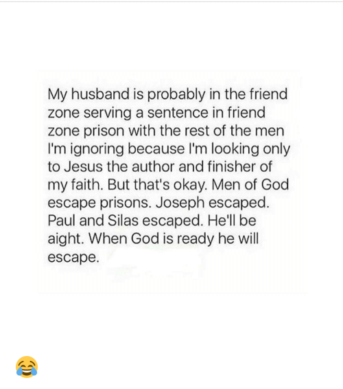 God, Jesus, and Memes: My husband is probably in the friend  zone serving a sentence in friend  zone prison with the rest of the men  I'm ignoring because I'm looking only  to Jesus the author and finisher of  my faith. But that's okay. Men of God  escape prisons. Joseph escaped  Paul and Silas escaped. He'll be  aight. When God is ready he will  escape. 😂