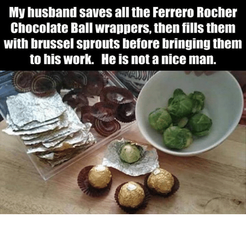 brussels sprout: My husband saves all the Ferrero Rocher  Chocolate Ball wrappers, then fills them  With brussel Sprouts before bringing them  to his work. He is not a nice man.