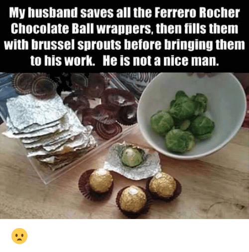 brussels sprout: My husband saves all the Ferrero Rocher  Chocolate Ball wrappers, then fills them  with brussel sprouts before bringing them  to his Work. He is not a nice man. 😦