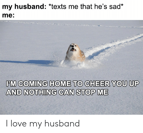 I Love My Husband: my husband: *texts me that he's sad*  me:  PM COMING HOME TO CHEER YOU UP  AND NOTHING CAN STOP ME I love my husband