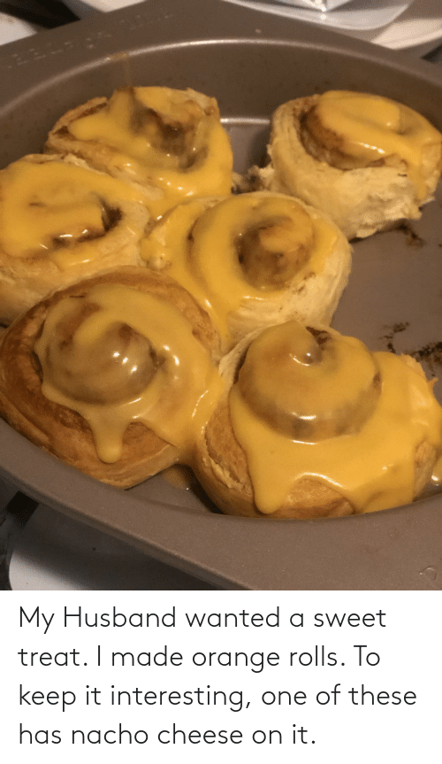 cheese: My Husband wanted a sweet treat. I made orange rolls. To keep it interesting, one of these has nacho cheese on it.