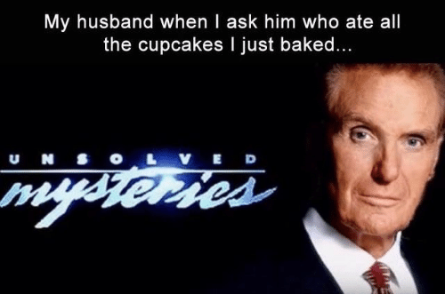 Cupcakes: My husband when I ask him who ate all  the cupcakes I just baked...  u N S  VED