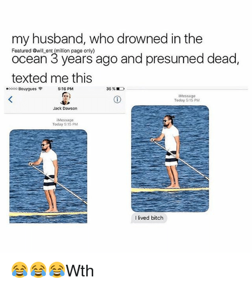 Bitch, Memes, and Jack Dawson: my husband, who drowned in the  ocean 3 yea ago and presumed dead  texted me this  Featured @will ent (million page only)  ocean 3 years ago and presumed dead,  .0000 Bouygues令  5:16 PM  36%  iMessage  Today 5:15 PM  Jack Dawson  iMessage  Today 5:15 PM  I lived bitch 😂😂😂Wth