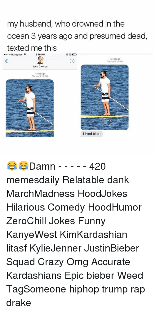 Bitch, Crazy, and Dank: my husband, who drowned in the  ocean 3 years ago and presumed dead  texted me this  .oooo Bouygues  5:16 PM  Message  Today 5:15 PM  Jack Dawson  Message  Today 5:15 PM  I lived bitch 😂😂Damn - - - - - 420 memesdaily Relatable dank MarchMadness HoodJokes Hilarious Comedy HoodHumor ZeroChill Jokes Funny KanyeWest KimKardashian litasf KylieJenner JustinBieber Squad Crazy Omg Accurate Kardashians Epic bieber Weed TagSomeone hiphop trump rap drake