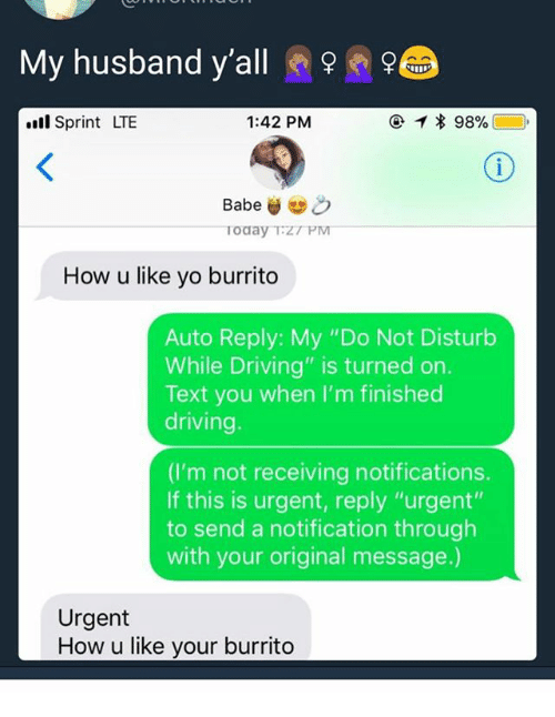 "Driving, Ironic, and Yo: My husband y'all  l Sprint LTE  1:42 PM  How u like yo burrito  Auto Reply: My ""Do Not Disturb  While Driving"" is turned on.  Text you when I'm finished  driving  (I'm not receiving notifications.  If this is urgent, reply ""urgent""  to send a notification through  with your original message.)  Urgent  How u like your burrito"
