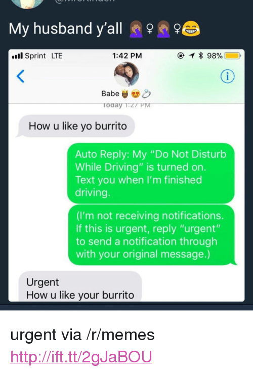 "Driving, Memes, and Yo: My husband y'all  ll Sprint LTE  1:42 PM  Babeo  Today T.Z7 PM  How u like yo burrito  Auto Reply: My ""Do Not Disturb  While Driving"" is turned on.  Text you when I'm finished  driving  (I'm not receiving notifications.  If this is urgent, reply ""urgent""  to send a notification through  with your original message.)  Urgent  How u like your burrito <p>urgent via /r/memes <a href=""http://ift.tt/2gJaBOU"">http://ift.tt/2gJaBOU</a></p>"