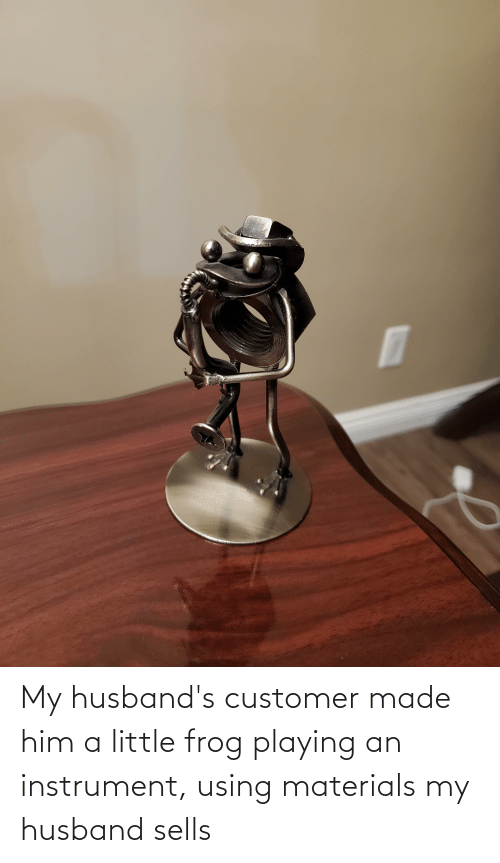 husbands: My husband's customer made him a little frog playing an instrument, using materials my husband sells
