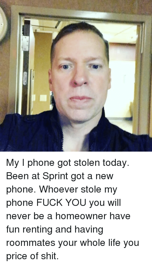 Stole My Phone: My I phone got stolen today. Been at Sprint got a new phone. Whoever stole my phone FUCK YOU you will never be a homeowner have fun renting and having roommates your whole life you price of shit.