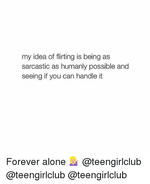 Being Alone, Forever, and Girl: my idea of flirting is being as  sarcastic as humanly possible and  seeing if you can handle it Forever alone 💁🏼 @teengirlclub @teengirlclub @teengirlclub