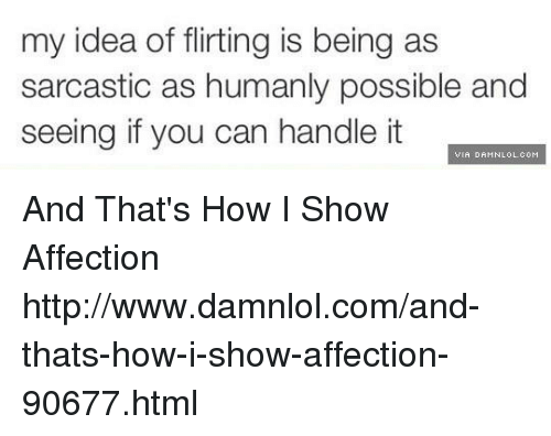 Memes, Affect, and 🤖: my idea of flirting is being as  sarcastic as humanly possible and  seeing if you can handle it  VIA DAMNLOL.COM And That's How I Show Affection http://www.damnlol.com/and-thats-how-i-show-affection-90677.html