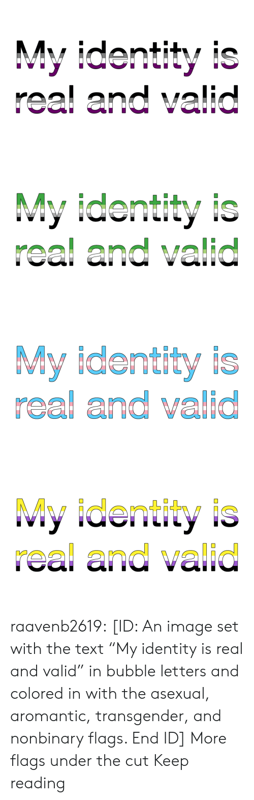 "Asexual: My identity is  real and valid   My identity is  real and valid   My identity is  real and valid   My identity is  real and valid raavenb2619:  [ID: An image set with the text ""My identity is real and valid"" in bubble letters and colored in with the asexual, aromantic, transgender, and nonbinary flags. End ID]  More flags under the cut  Keep reading"