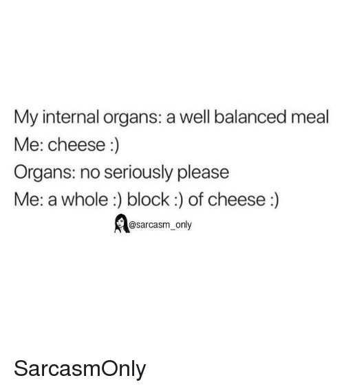 Funny, Memes, and Sarcasm: My internal organs: a well balanced meal  Me: cheese :)  Organs: no seriously please  Me: a whole:) block:) of cheese:)  @sarcasm_only SarcasmOnly