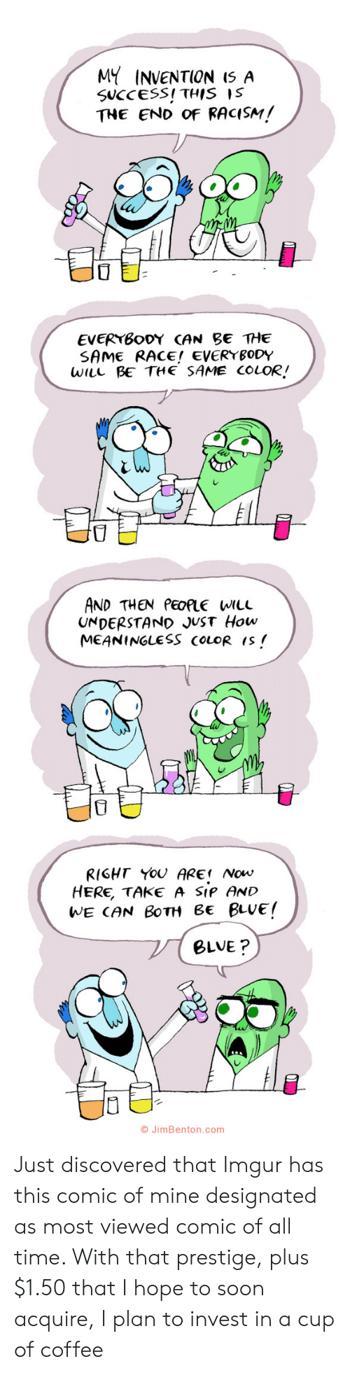 Designated: MY INVENTION I5 A  SUCCESS! THIS IS  THE END OF RACISM!  EVERYBODY CAN BE THE  SAME RACE! EVERYBODY  WILL BE THE SAME COLOR!  AND THEN PEOPLE WILL  UNDERSTAND JUST How  MEANINGLESS COLOR IS  RIGHT YOU ARE Now  HERE, TAKE A SIP AND  WE CAN BOTH Be BLUE!  BLVE?  O JimBenton.com  י Just discovered that Imgur has this comic of mine designated as most viewed comic of all time. With that prestige, plus $1.50 that I hope to soon acquire, I plan to invest in a cup of coffee