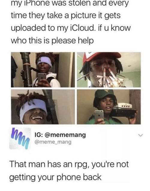 Icloud: my iPhone was stolen and every  time they take a picture it gets  uploaded to my iCloud. if u know  who this is please help  IG: @mememang  @meme_mang  That man has an rpg, you're not  getting your phone back