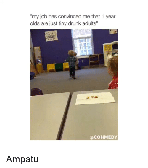"Drunk, Jobs, and Girl Memes: my job has convinced me that 1 year  olds are just tiny drunk adults""  a COHMEDY Ampatu"