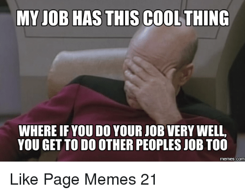 Meme, Memes, and Cool: MY JOB HAS THIS COOL THING  WHERE IFYOU DO YOUR JOB VERY WELL,  YOU GET TO DO OTHER PEOPLESJOB TOO  COM Like Page Memes 21