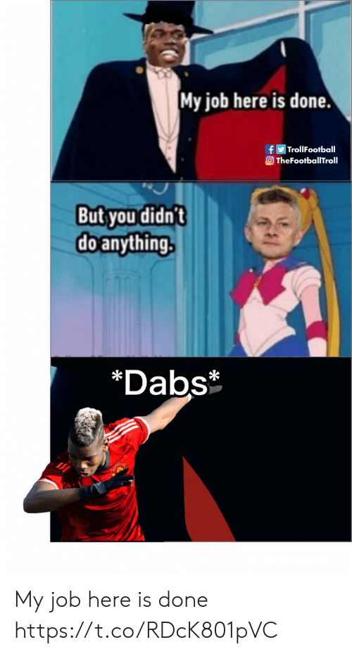 The dab: My job here is done.  TrollFootball  TheFootballTroll  But you didn't  doanything.  *Dabs My job here is done https://t.co/RDcK801pVC
