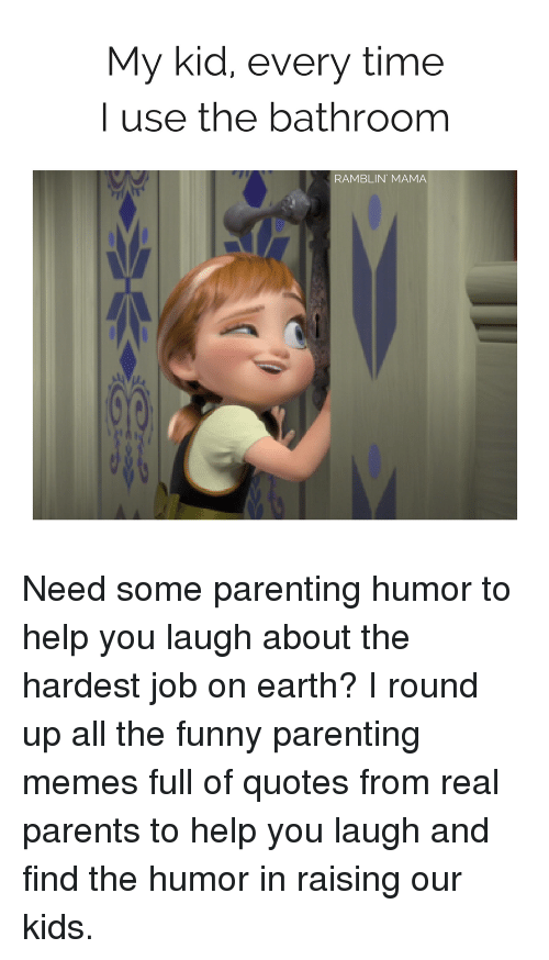 Parenting Humor: My kid, every time  I use the bathroom  RAMBLIN MAMA Need some parenting humor to help you laugh about the hardest job on earth? I round up all the funny parenting memes full of quotes from real parents to help you laugh and find the humor in raising our kids.
