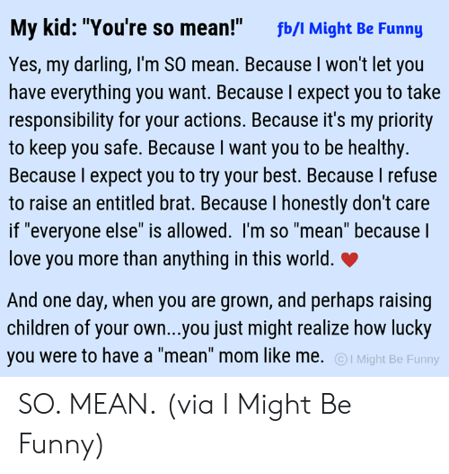 """Entitled: My kid: """"You're so mean!""""  fb/I Might Be Funny  Yes, my darling, I'm SO mean. Because I won't let you  have everything you want. Because l expect you to take  responsibility for your actions. Because it's my priority  to keep you safe. Because I want you to be healthy.  Because I expect you to try your best. Because I refuse  to raise an entitled brat. Because I honestly don't care  if """"everyone else"""" is allowed. I'm so """"mean"""" because  love you more than anything in this world.  And one day, when you are grown, and perhaps raising  children of your own...you just might realize how lucky  you were to have a """"mean"""" mom like me. I Might Be Funny SO. MEAN.  (via I Might Be Funny)"""