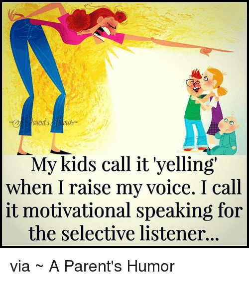 Parenting Humor: My kids call it yelling  when I raise my voice. I call  it motivational speaking for  the selective listener... via ~ A Parent's Humor
