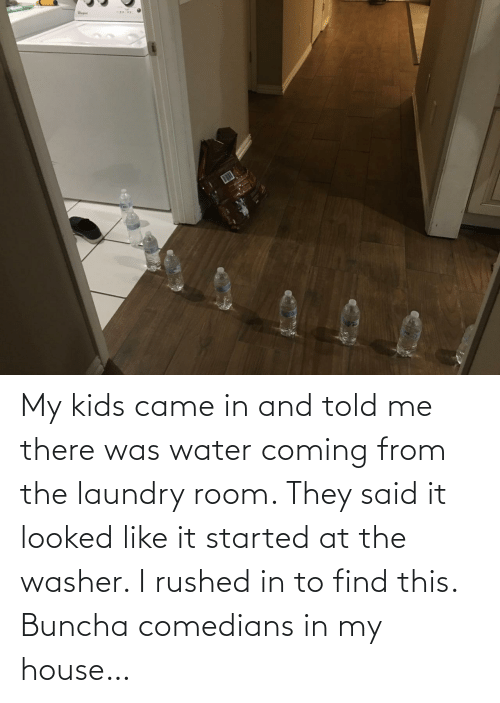 Laundry, My House, and House: My kids came in and told me there was water coming from the laundry room. They said it looked like it started at the washer. I rushed in to find this. Buncha comedians in my house…