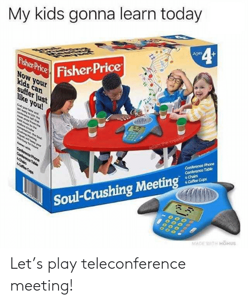 fisher: My kids gonna learn today  4¢  Ages  Fisher Price  Fisher Price  NoW your  kids can  suffer just  like you!  Gryour lat and  gt n the  e a ta  e nd om te  adam.the creator  ld mue th  Conference Phone  Conference Table  4 Chairs  4 Coffee Cups  de decbas  Sahin Meei  aw ND you  Nis tng hour  mas wh  Corterence Proe  Corterence Table  4Chin  ACfee Cups  Soul-Crushing Meeting  MADE WITH MOMUS Let's play teleconference meeting!