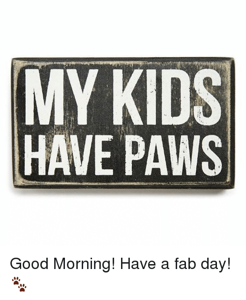good mornings: MY KIDS  HAVE PAWS Good Morning!  Have a fab day!🐾