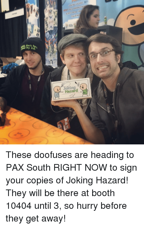 Memes, 🤖, and Pax: My kids t These doofuses are heading to PAX South RIGHT NOW to sign your copies of Joking Hazard! They will be there at booth 10404 until 3, so hurry before they get away!