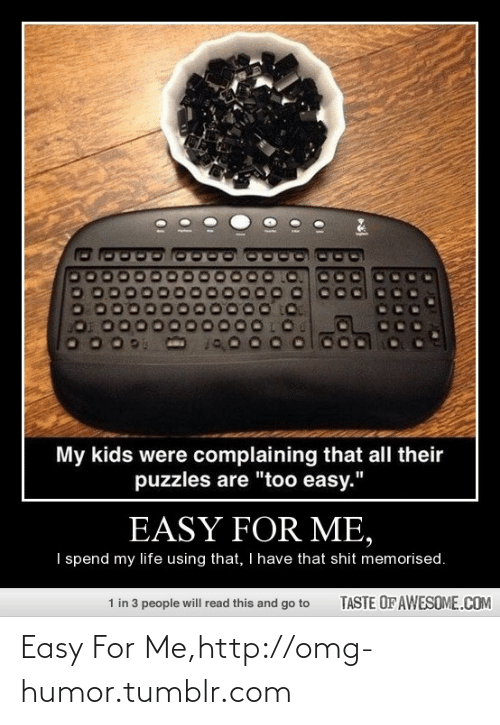 """easy easy: My kids were complaining that all their  puzzles are """"too easy.""""  EASY FOR ME,  I spend my life using that, I have that shit memorised.  1 in 3 people will read this and go to  TASTE OF AWESOME.COM Easy For Me,http://omg-humor.tumblr.com"""