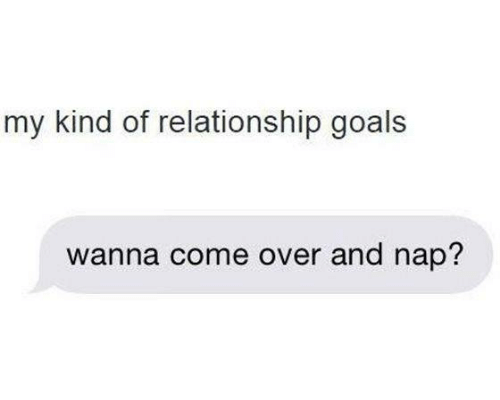 Relationships: my kind of relationship goals  wanna come over and nap?