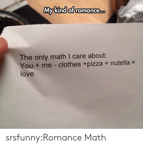 math class: My kind of romance.  of romance.co  The only math I care about:  You + me-clothes +pizza + nutella =  love srsfunny:Romance Math