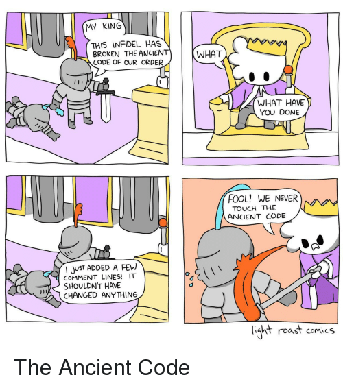 what have you done: MY KING  THIS INFIDEL HAS  BROKEN THE ANCIENT)  CODE OF OUR ORDER  (WHAT  WHAT HAVE  YOU DONE  FOOL! WE NEVER  TOUCH THE  ANCIENT CODE  JUST ADDED A FEW  CoMMENT LINES! IT  SHOULDNT HAVE  CHANGED ANYTHING  ht roast comics The Ancient Code