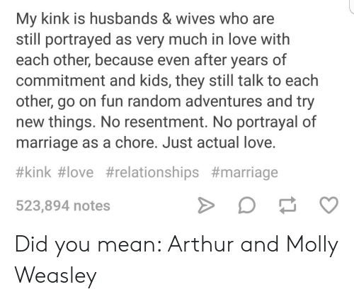 weasley: My kink is husbands & wives who are  still portrayed as very much in love with  each other, because even after years of  commitment and kids, they still talk to each  other, go on fun random adventures and try  new things. No resentment. No portrayal of  marriage as a chore. Just actual love  #kink#love #relationships #marriage  523,894 notes Did you mean: Arthur and Molly Weasley