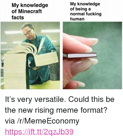 "Facts, Fucking, and Meme: My knowledge  of Minecraft  facts  My knowledge  of being a  normal fucking  human <p>It's very versatile. Could this be the new rising meme format? via /r/MemeEconomy <a href=""https://ift.tt/2qzJb39"">https://ift.tt/2qzJb39</a></p>"
