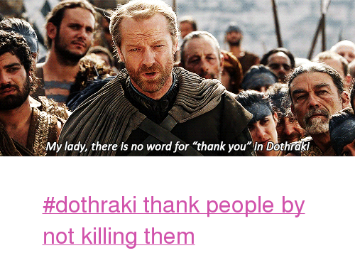 """Tumblr, Thank You, and Http: My lady, there is no word for """"thank you in Dothrak? <blockquote> <p><a href=""""http://www.tumblr.com/tagged/dothraki-thank-people-by-not-killing-them"""">#dothraki thank people by not killing them</a></p> </blockquote>"""