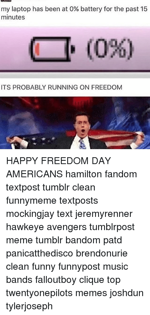 Clique, Funny, and Meme: my laptop has been at 0% battery for the past 15  minutes  (096)  ITS PROBABLY RUNNING ON FREEDOM HAPPY FREEDOM DAY AMERICANS hamilton fandom textpost tumblr clean funnymeme textposts mockingjay text jeremyrenner hawkeye avengers tumblrpost meme tumblr bandom patd panicatthedisco brendonurie clean funny funnypost music bands falloutboy clique top twentyonepilots memes joshdun tylerjoseph