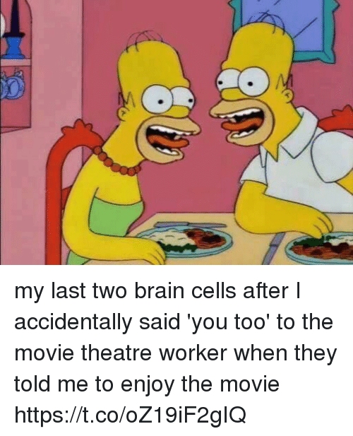 Funny, Brain, and Movie: my last two brain cells after I accidentally said 'you too' to the movie theatre worker when they told me to enjoy the movie https://t.co/oZ19iF2gIQ