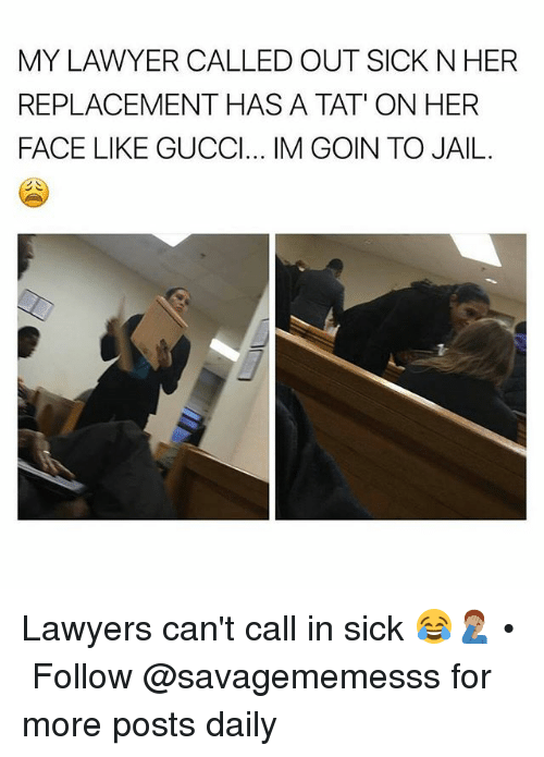 Lawyered: MY LAWYER CALLED OUT SICK N HER  REPLACEMENT HAS A TAT' ON HER  FACE LIKE GUCCl... IM GOIN TO JAIL Lawyers can't call in sick 😂🤦🏽‍♂️ • ➫➫ Follow @savagememesss for more posts daily