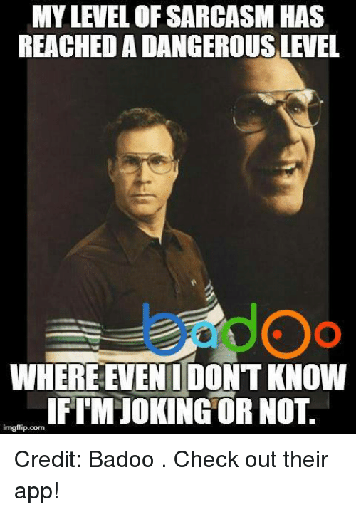 badoo: MY LEVEL OFSARCASM HAS  REACHEDADANGEROUSLEVEL  WHERE EVEN DONT KNOW  imgflip.com  IFI MMIOKING OR NOT. Credit: Badoo . Check out their app!