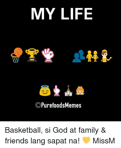 Basketball, Family, and Friends: MY LIFE  C PurefoodsMemes Basketball, si God at family & friends lang sapat na! 💛  MissM