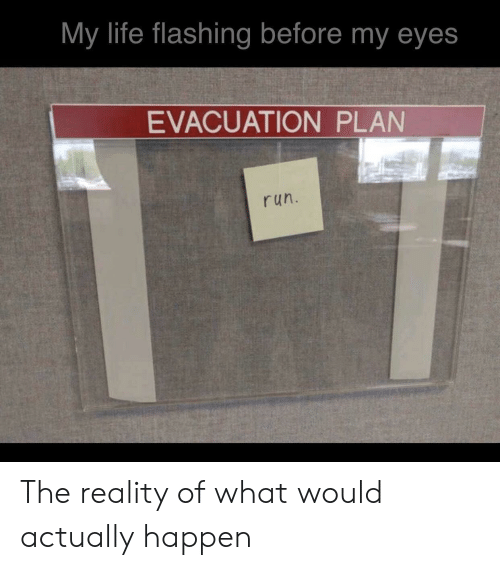 Flashing: My life flashing before my eyes  EVACUATION PLAN  run. The reality of what would actually happen