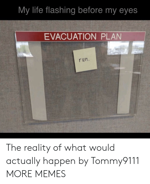 Flashing: My life flashing before my eyes  EVACUATION PLAN  run. The reality of what would actually happen by Tommy9111 MORE MEMES